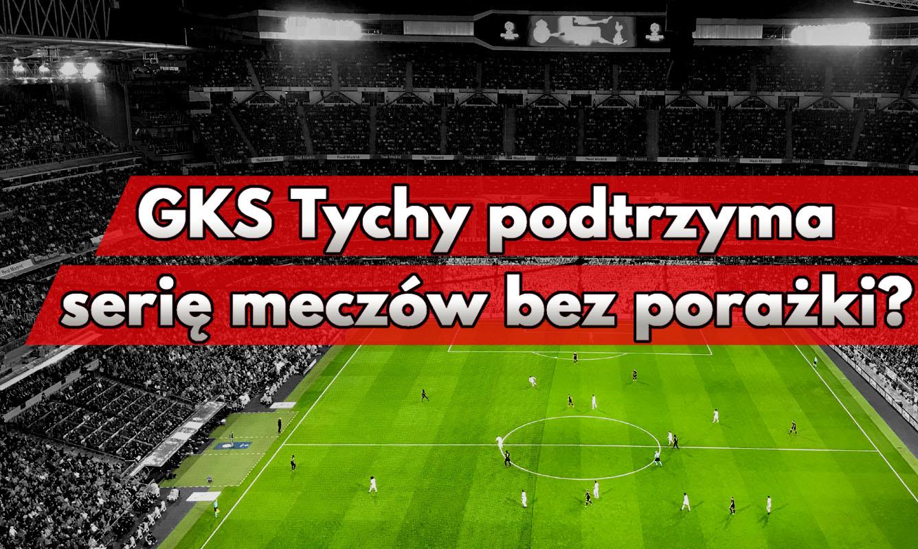 GKS Tychy podtrzyma serię meczów bez porażki?